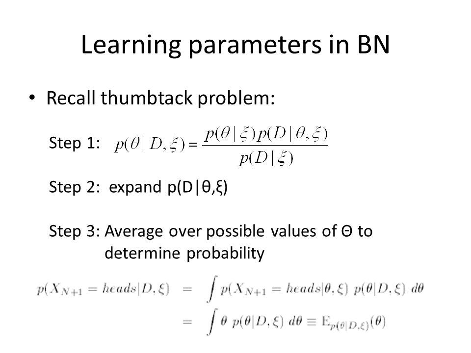 Learning parameters in BN Recall thumbtack problem: Step 1: Step 2: expand p(D|θ,ξ) Step 3: Average over possible values of Θ to determine probability