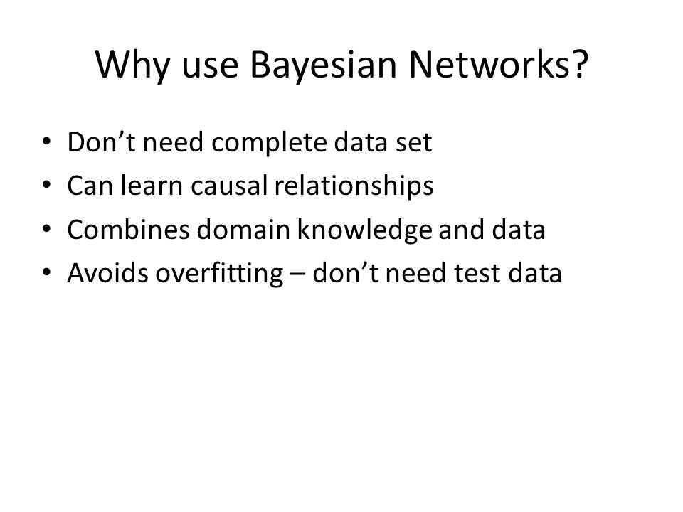 Why use Bayesian Networks? Don't need complete data set Can learn causal relationships Combines domain knowledge and data Avoids overfitting – don't n