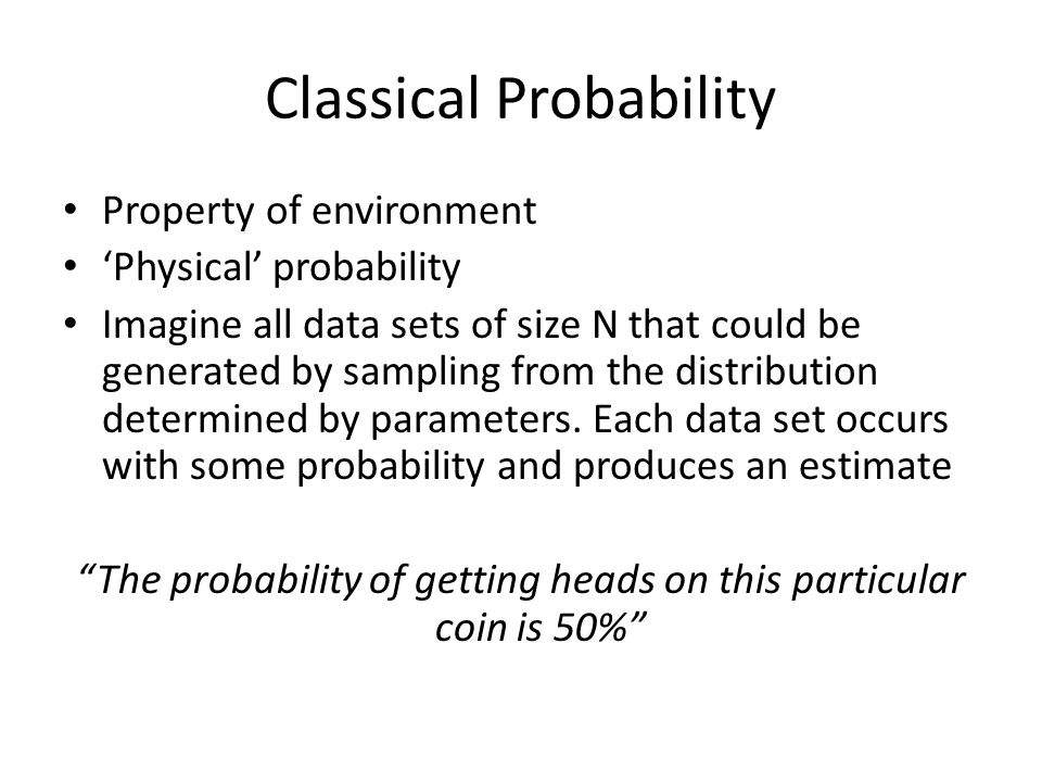 Classical Probability Property of environment 'Physical' probability Imagine all data sets of size N that could be generated by sampling from the dist