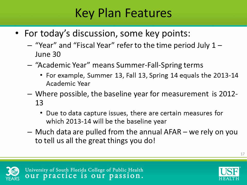 17 Key Plan Features For today's discussion, some key points: – Year and Fiscal Year refer to the time period July 1 – June 30 – Academic Year means Summer-Fall-Spring terms For example, Summer 13, Fall 13, Spring 14 equals the 2013-14 Academic Year – Where possible, the baseline year for measurement is 2012- 13 Due to data capture issues, there are certain measures for which 2013-14 will be the baseline year – Much data are pulled from the annual AFAR – we rely on you to tell us all the great things you do!