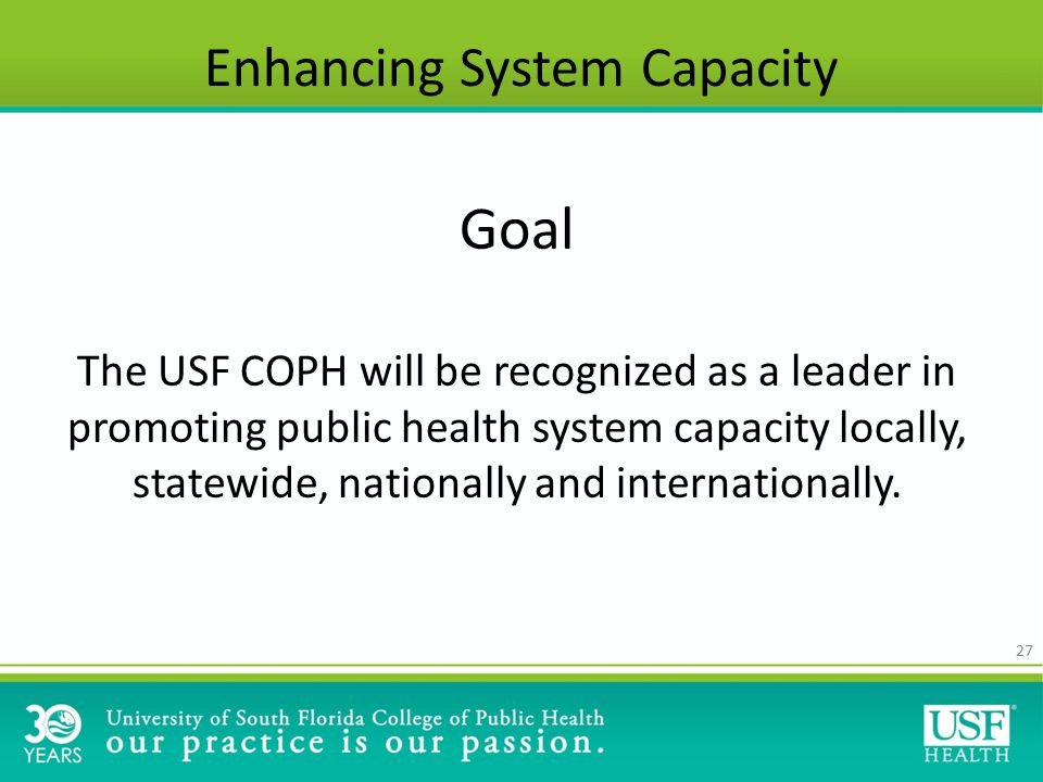 27 Enhancing System Capacity Goal The USF COPH will be recognized as a leader in promoting public health system capacity locally, statewide, nationally and internationally.