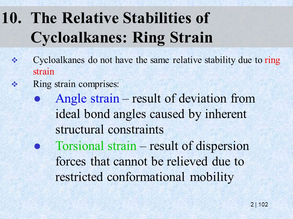10.The Relative Stabilities of Cycloalkanes: Ring Strain  Cycloalkanes do not have the same relative stability due to ring strain  Ring strain compr