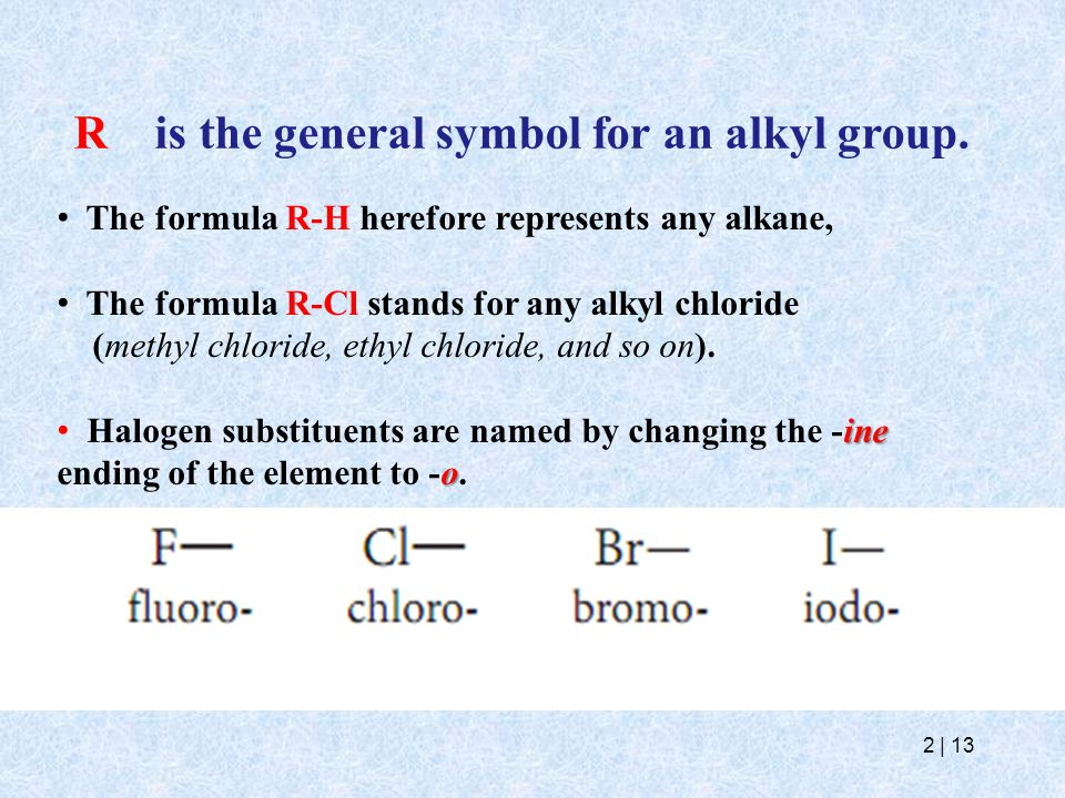 2   13 R is the general symbol for an alkyl group. The formula R-H herefore represents any alkane, The formula R-Cl stands for any alkyl chloride (met