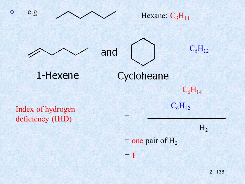  e.g. Hexane: C 6 H 14 Index of hydrogen deficiency (IHD) = – C 6 H 12 C 6 H 14 H2H2 = one pair of H 2 = 1 C 6 H 12 2   138