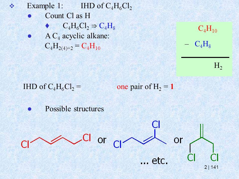  Example 1:IHD of C 4 H 6 Cl 2 ● Count Cl as H  C 4 H 6 Cl 2 ⇒ C 4 H 8 ● A C 4 acyclic alkane: C 4 H 2(4)+2 = C 4 H 10 IHD of C 4 H 6 Cl 2 = – C 4 H