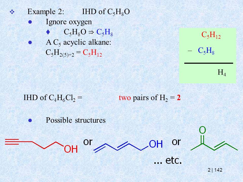  Example 2:IHD of C 5 H 8 O ● Ignore oxygen C5H8O ⇒ C5H8C5H8O ⇒ C5H8 ● A C 5 acyclic alkane: C 5 H 2(5)+2 = C 5 H 12 IHD of C 4 H 6 Cl 2 = – C 5 H