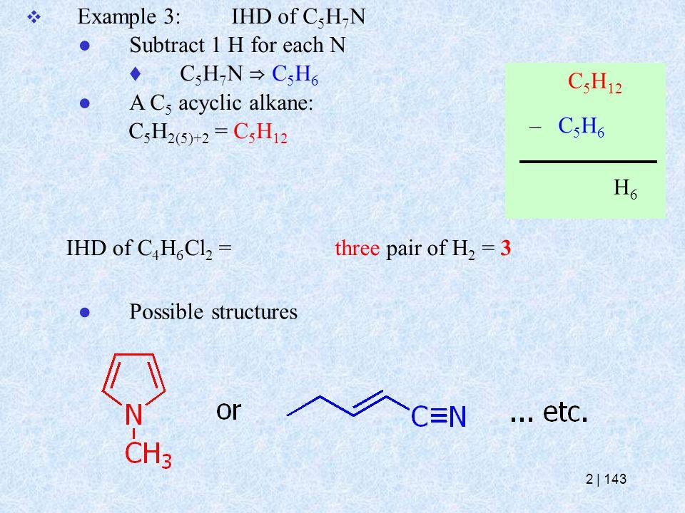  Example 3:IHD of C 5 H 7 N ● Subtract 1 H for each N  C 5 H 7 N ⇒ C 5 H 6 ● A C 5 acyclic alkane: C 5 H 2(5)+2 = C 5 H 12 IHD of C 4 H 6 Cl 2 = – C