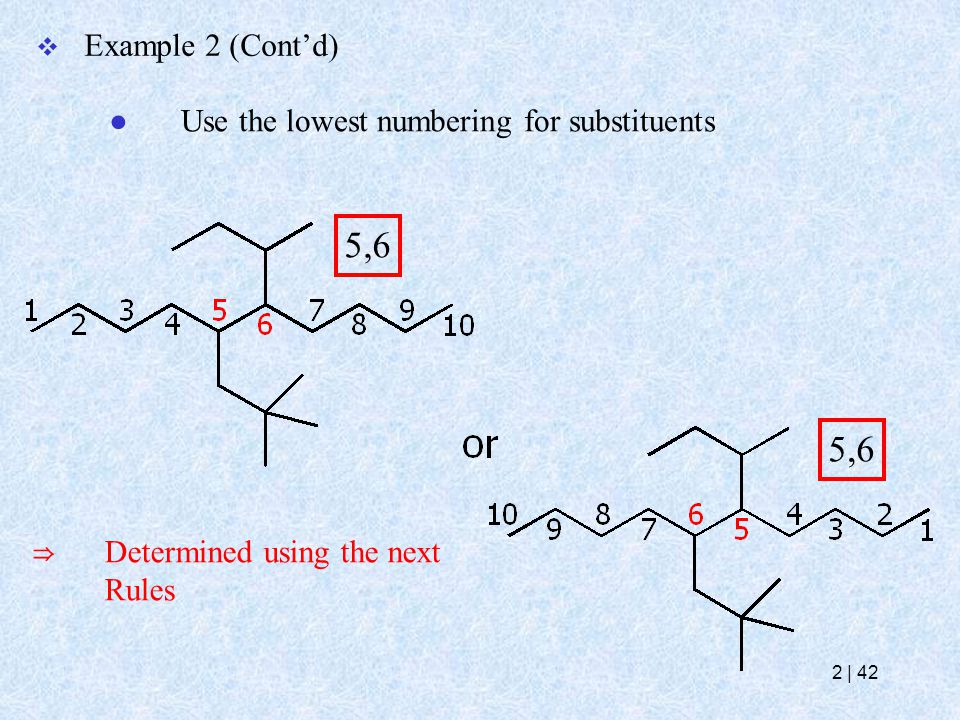  Example 2 (Cont'd) ● Use the lowest numbering for substituents 5,6 ⇒ Determined using the next Rules 5,6 2   42