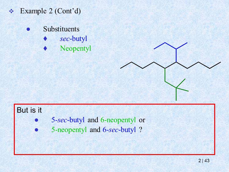  Example 2 (Cont'd) ● Substituents  sec-butyl  Neopentyl But is it ● 5-sec-butyl and 6-neopentyl or ● 5-neopentyl and 6-sec-butyl ? 2   43
