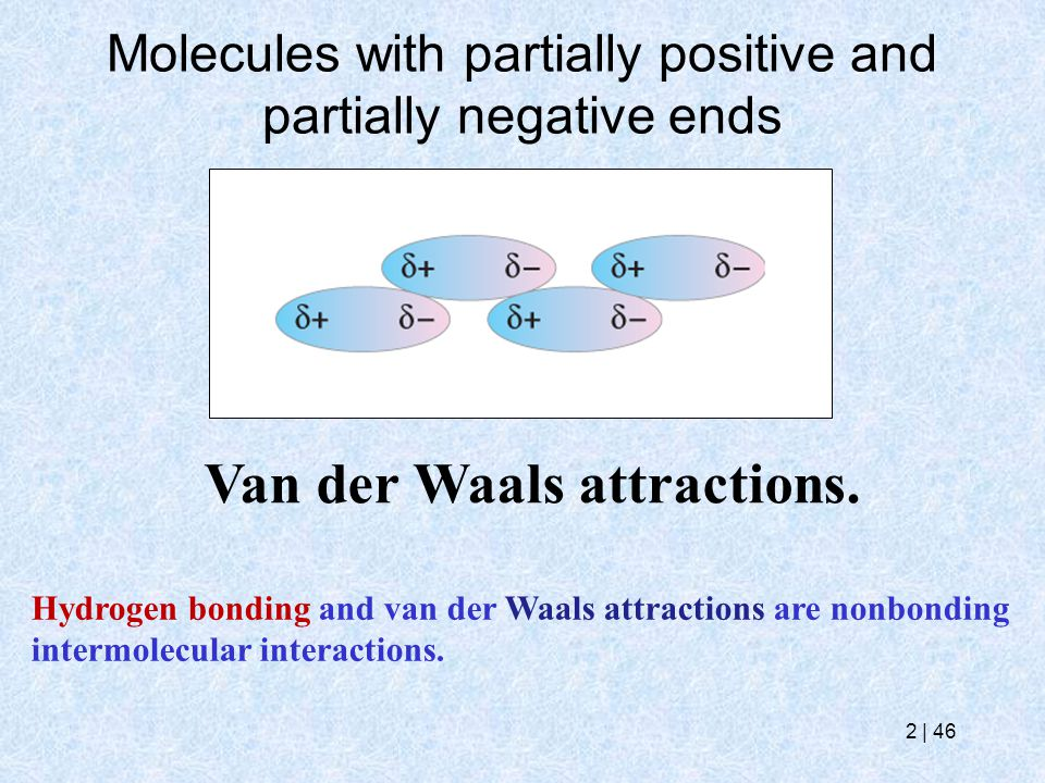 2   46 Molecules with partially positive and partially negative ends Van der Waals attractions. Hydrogen bonding and van der Waals attractions are non