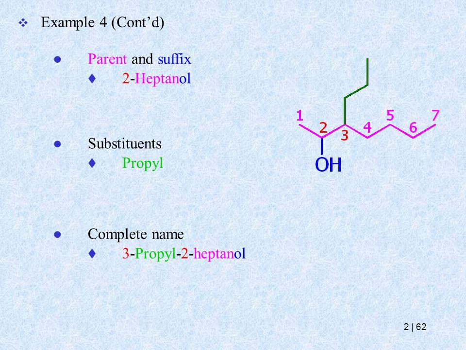  Example 4 (Cont'd) ● Parent and suffix  2-Heptanol ● Substituents  Propyl ● Complete name  3-Propyl-2-heptanol 2   62