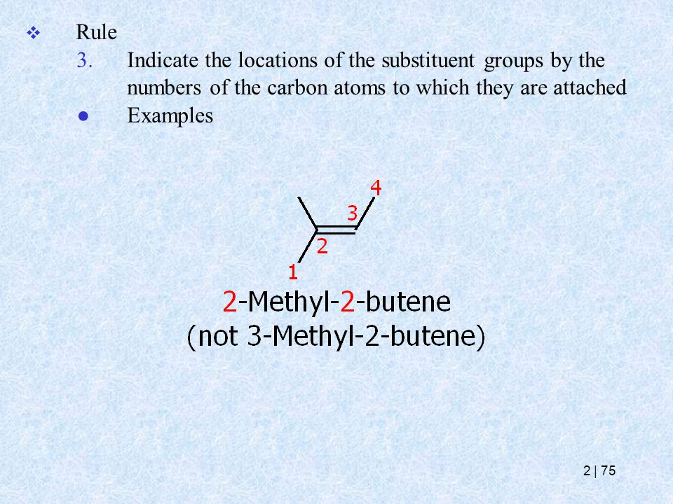  Rule 3.Indicate the locations of the substituent groups by the numbers of the carbon atoms to which they are attached ● Examples 2   75