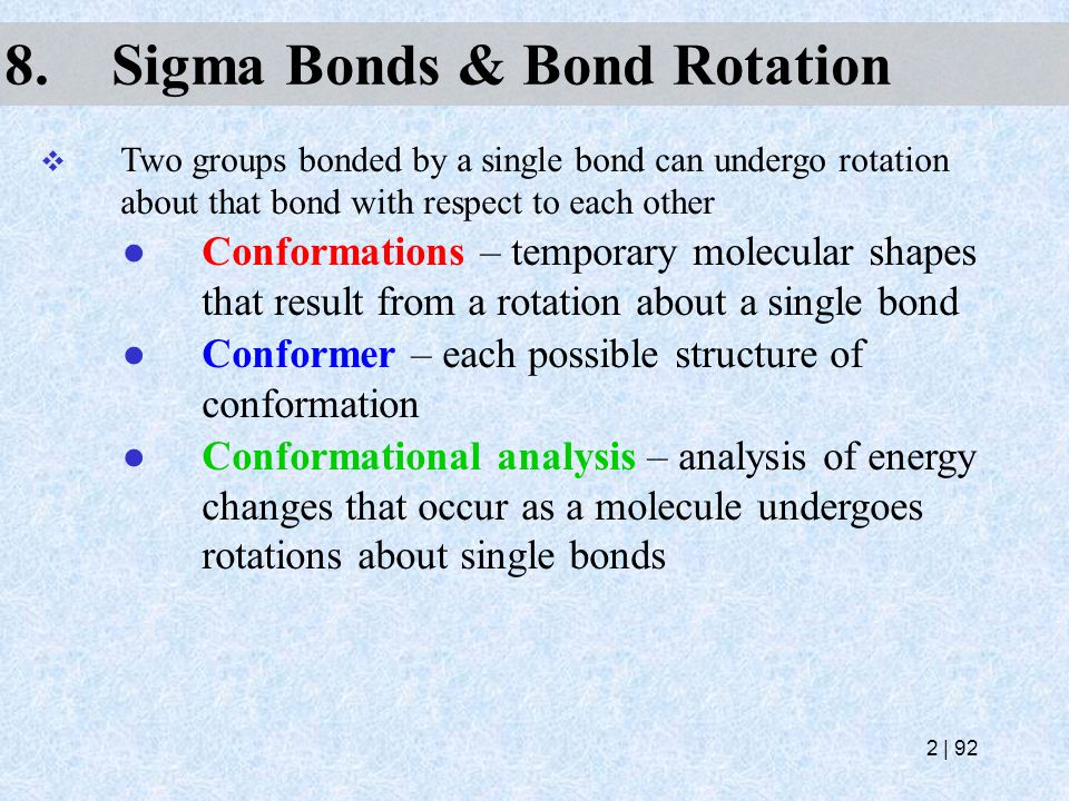 8.Sigma Bonds & Bond Rotation  Two groups bonded by a single bond can undergo rotation about that bond with respect to each other ● Conformations – t