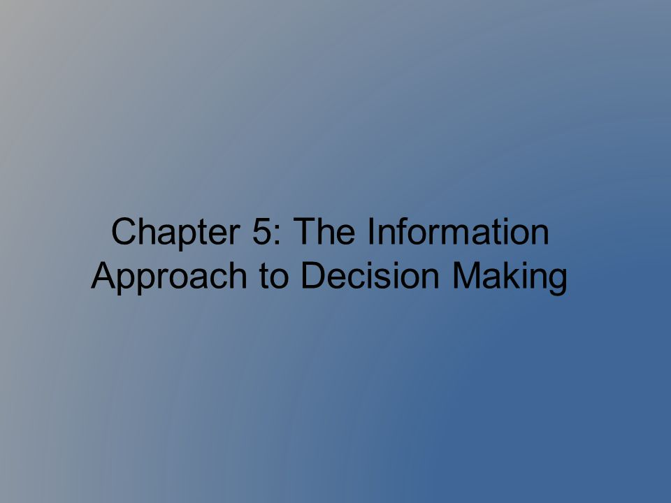 Chapter 5: The Information Approach to Decision Making