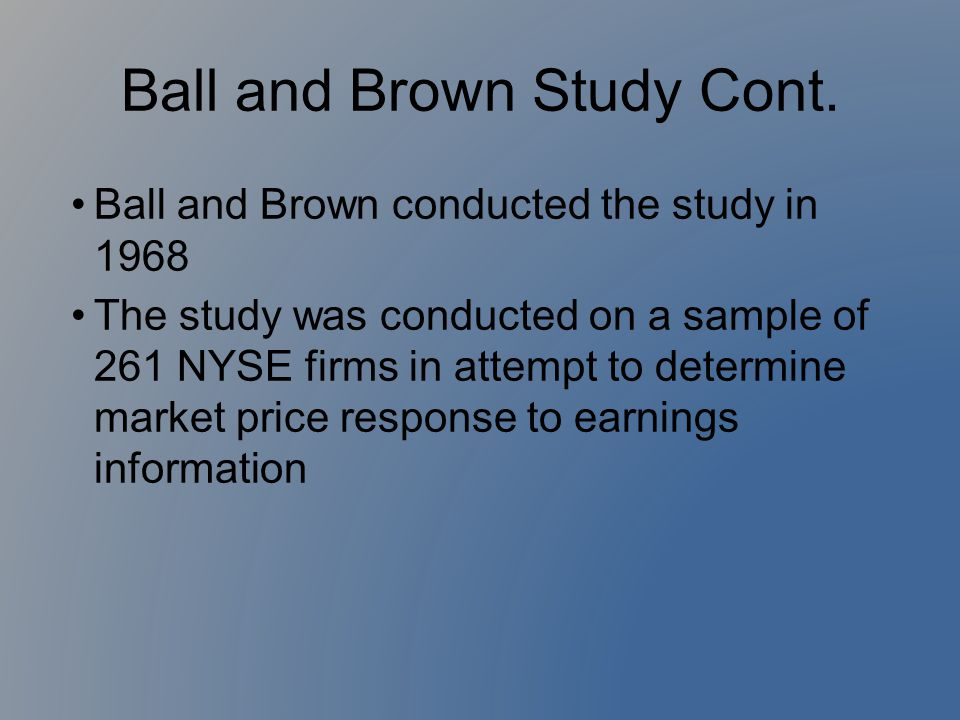 Ball and Brown Study Cont. Ball and Brown conducted the study in 1968 The study was conducted on a sample of 261 NYSE firms in attempt to determine ma