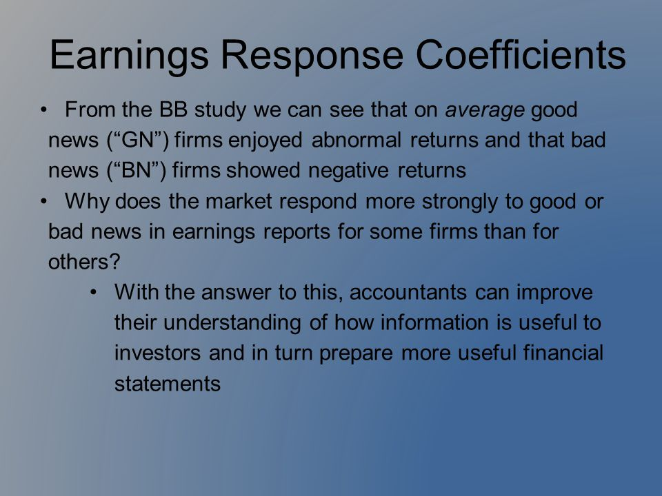 """Earnings Response Coefficients From the BB study we can see that on average good news (""""GN"""") firms enjoyed abnormal returns and that bad news (""""BN"""") f"""