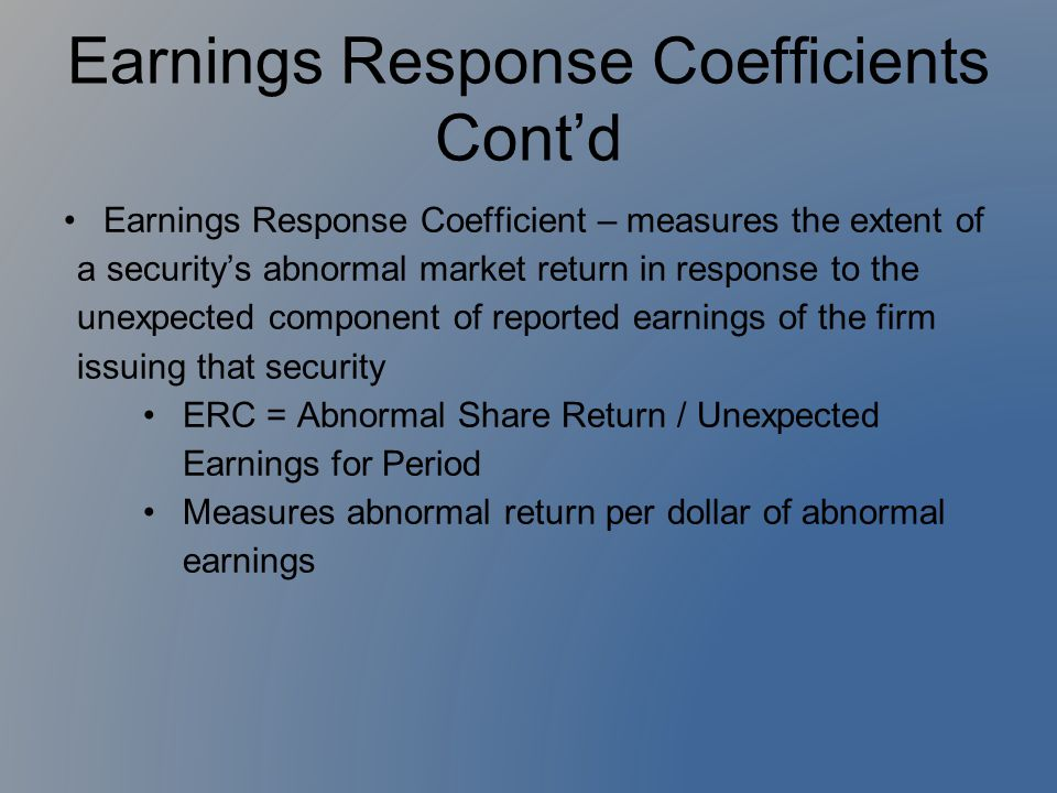 Earnings Response Coefficients Cont'd Earnings Response Coefficient – measures the extent of a security's abnormal market return in response to the un