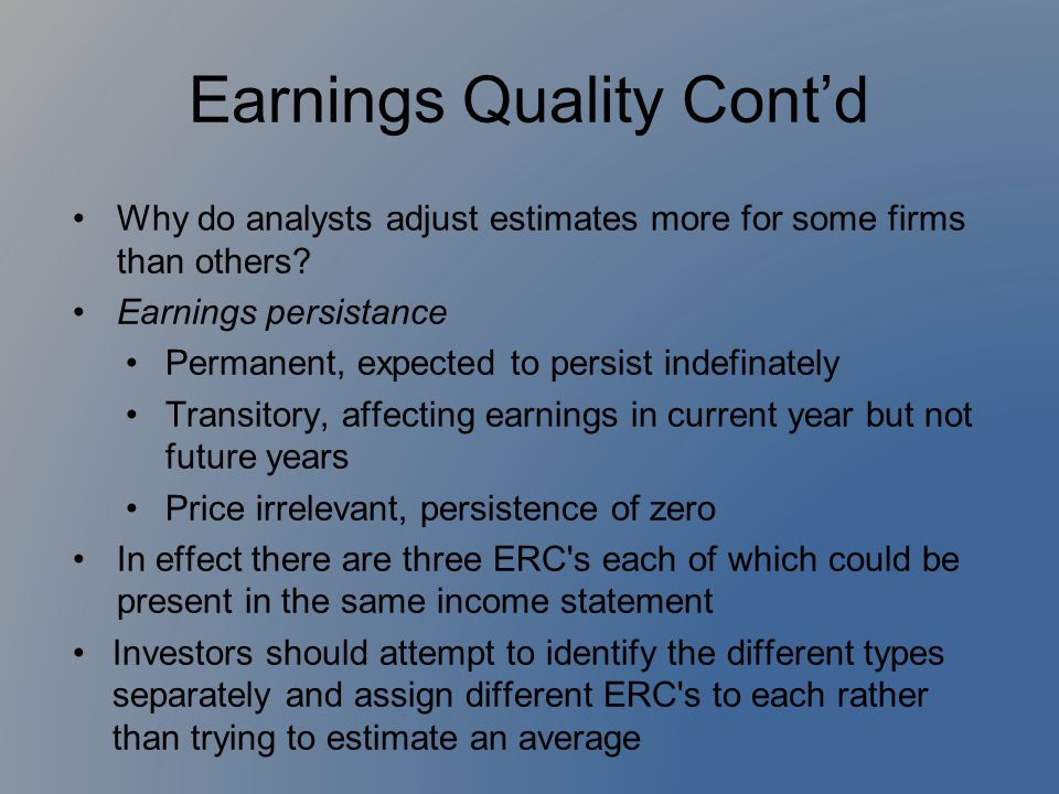 Earnings Quality Cont'd Why do analysts adjust estimates more for some firms than others? Earnings persistance Permanent, expected to persist indefina