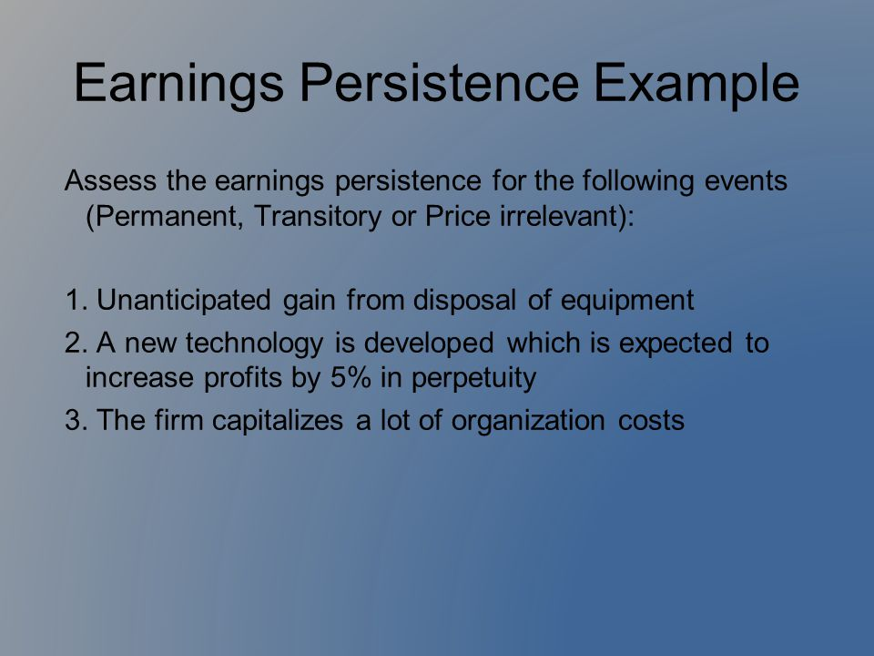 Earnings Persistence Example Assess the earnings persistence for the following events (Permanent, Transitory or Price irrelevant): 1. Unanticipated ga