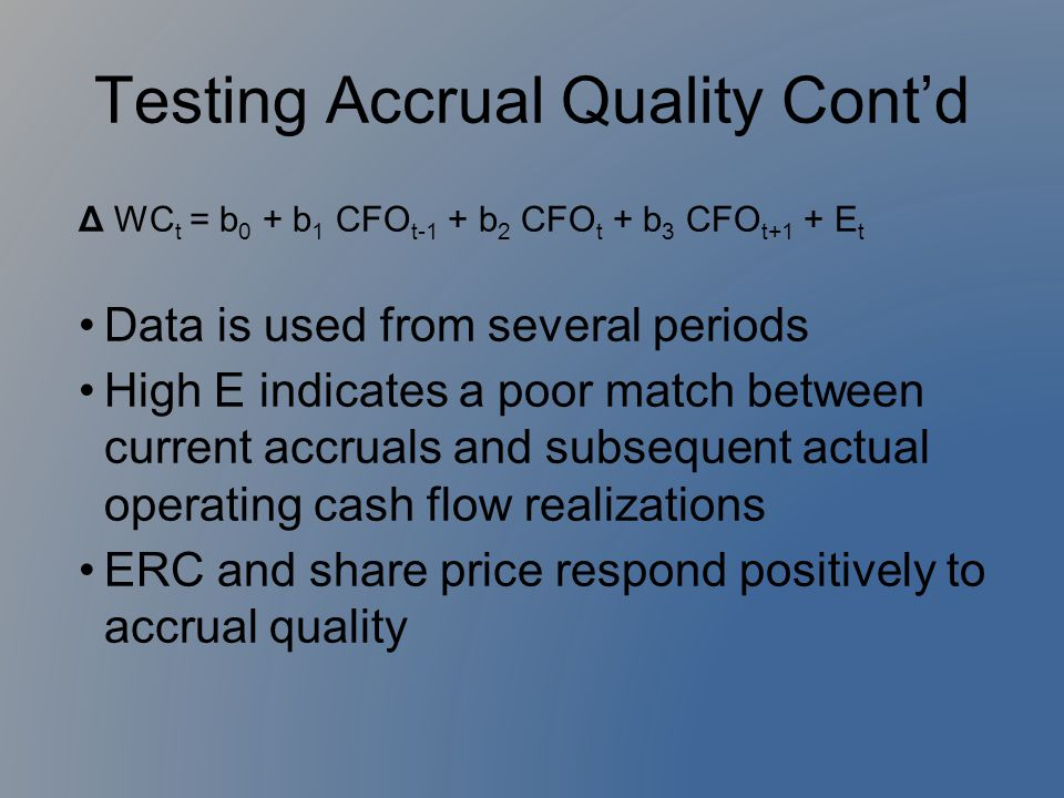 Testing Accrual Quality Cont'd Δ WC t = b 0 + b 1 CFO t-1 + b 2 CFO t + b 3 CFO t+1 + E t Data is used from several periods High E indicates a poor ma