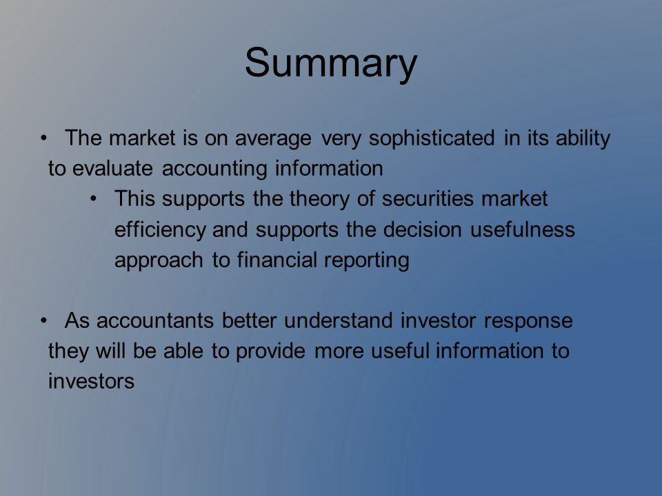 Summary The market is on average very sophisticated in its ability to evaluate accounting information This supports the theory of securities market ef