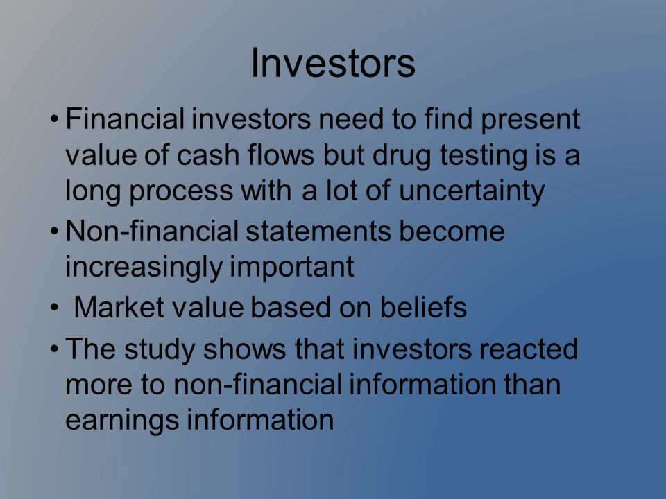 Investors Financial investors need to find present value of cash flows but drug testing is a long process with a lot of uncertainty Non-financial stat