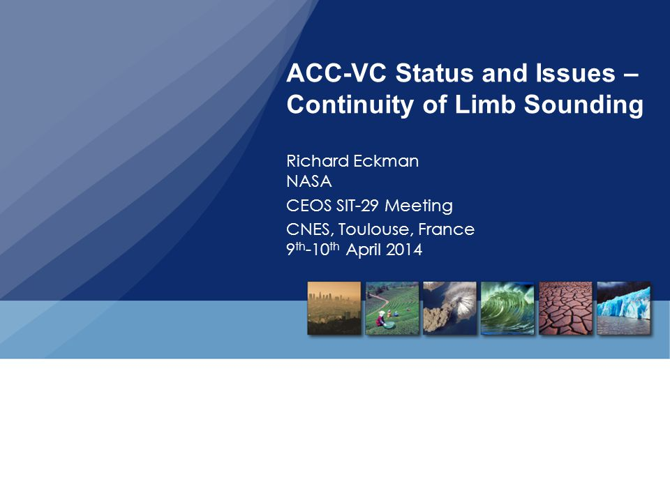 ACC-VC Status and Issues – Continuity of Limb Sounding Richard Eckman NASA CEOS SIT-29 Meeting CNES, Toulouse, France 9 th -10 th April 2014