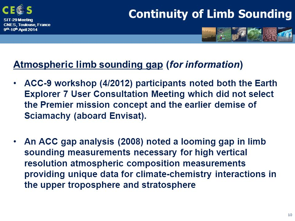 SIT-29 Meeting CNES, Toulouse, France 9 th -10 th April 2014 10 Continuity of Limb Sounding Atmospheric limb sounding gap (for information) ACC-9 workshop (4/2012) participants noted both the Earth Explorer 7 User Consultation Meeting which did not select the Premier mission concept and the earlier demise of Sciamachy (aboard Envisat).