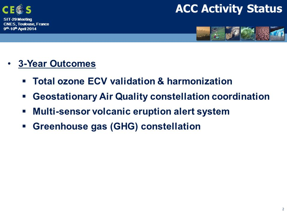 SIT-29 Meeting CNES, Toulouse, France 9 th -10 th April 2014 2 ACC Activity Status 3-Year Outcomes  Total ozone ECV validation & harmonization  Geostationary Air Quality constellation coordination  Multi-sensor volcanic eruption alert system  Greenhouse gas (GHG) constellation