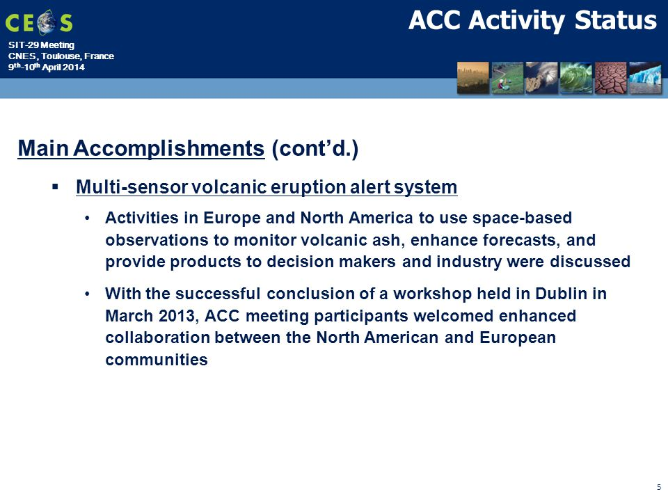 SIT-29 Meeting CNES, Toulouse, France 9 th -10 th April 2014 5 ACC Activity Status Main Accomplishments (cont'd.)  Multi-sensor volcanic eruption alert system Activities in Europe and North America to use space-based observations to monitor volcanic ash, enhance forecasts, and provide products to decision makers and industry were discussed With the successful conclusion of a workshop held in Dublin in March 2013, ACC meeting participants welcomed enhanced collaboration between the North American and European communities