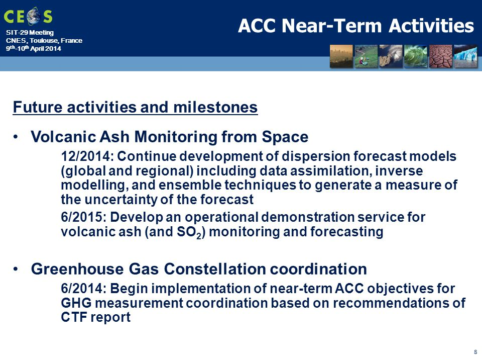 SIT-29 Meeting CNES, Toulouse, France 9 th -10 th April 2014 8 ACC Near-Term Activities Future activities and milestones Volcanic Ash Monitoring from Space 12/2014: Continue development of dispersion forecast models (global and regional) including data assimilation, inverse modelling, and ensemble techniques to generate a measure of the uncertainty of the forecast 6/2015: Develop an operational demonstration service for volcanic ash (and SO 2 ) monitoring and forecasting Greenhouse Gas Constellation coordination 6/2014: Begin implementation of near-term ACC objectives for GHG measurement coordination based on recommendations of CTF report