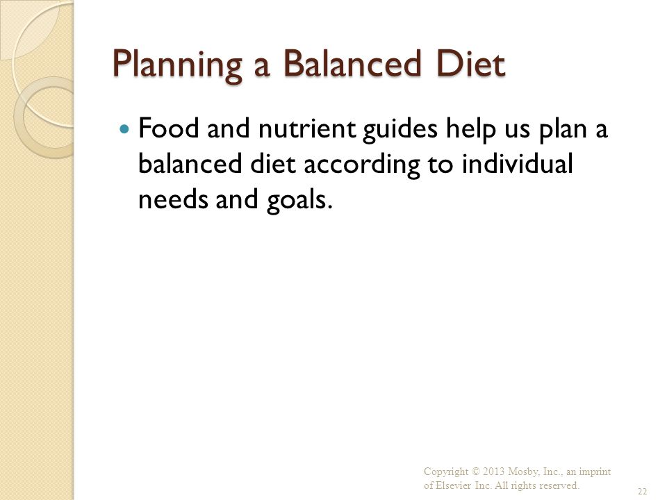 Planning a Balanced Diet Food and nutrient guides help us plan a balanced diet according to individual needs and goals. Copyright © 2013 Mosby, Inc.,