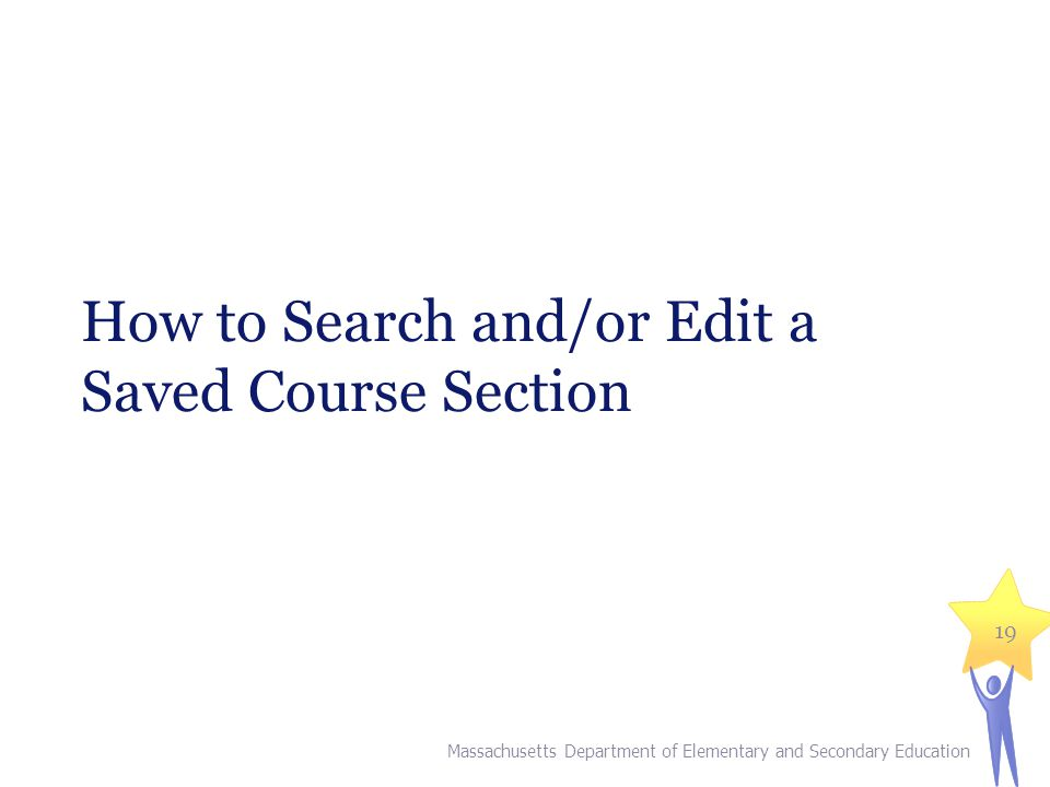 How to Search and/or Edit a Saved Course Section Massachusetts Department of Elementary and Secondary Education 19