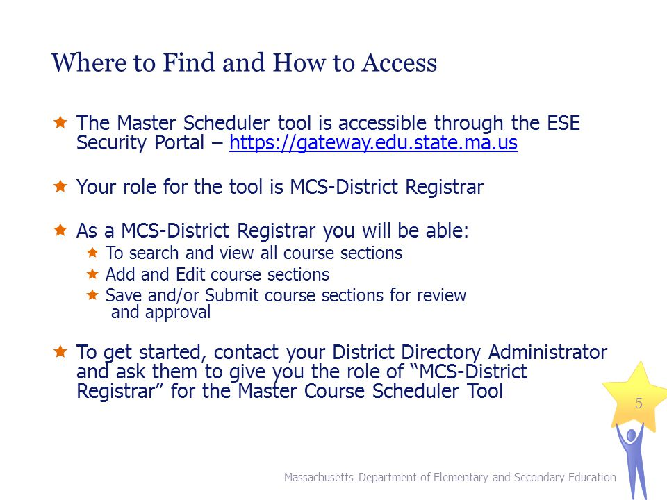 Where to Find and How to Access Massachusetts Department of Elementary and Secondary Education 5  The Master Scheduler tool is accessible through the ESE Security Portal – https://gateway.edu.state.ma.ushttps://gateway.edu.state.ma.us  Your role for the tool is MCS-District Registrar  As a MCS-District Registrar you will be able:  To search and view all course sections  Add and Edit course sections  Save and/or Submit course sections for review and approval  To get started, contact your District Directory Administrator and ask them to give you the role of MCS-District Registrar for the Master Course Scheduler Tool