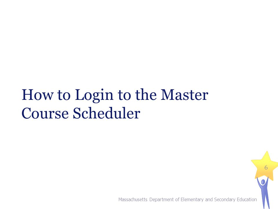 How to Login to the Master Course Scheduler Massachusetts Department of Elementary and Secondary Education 6