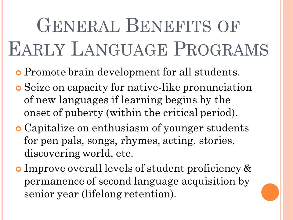 G ENERAL B ENEFITS OF E ARLY L ANGUAGE P ROGRAMS Promote brain development for all students.
