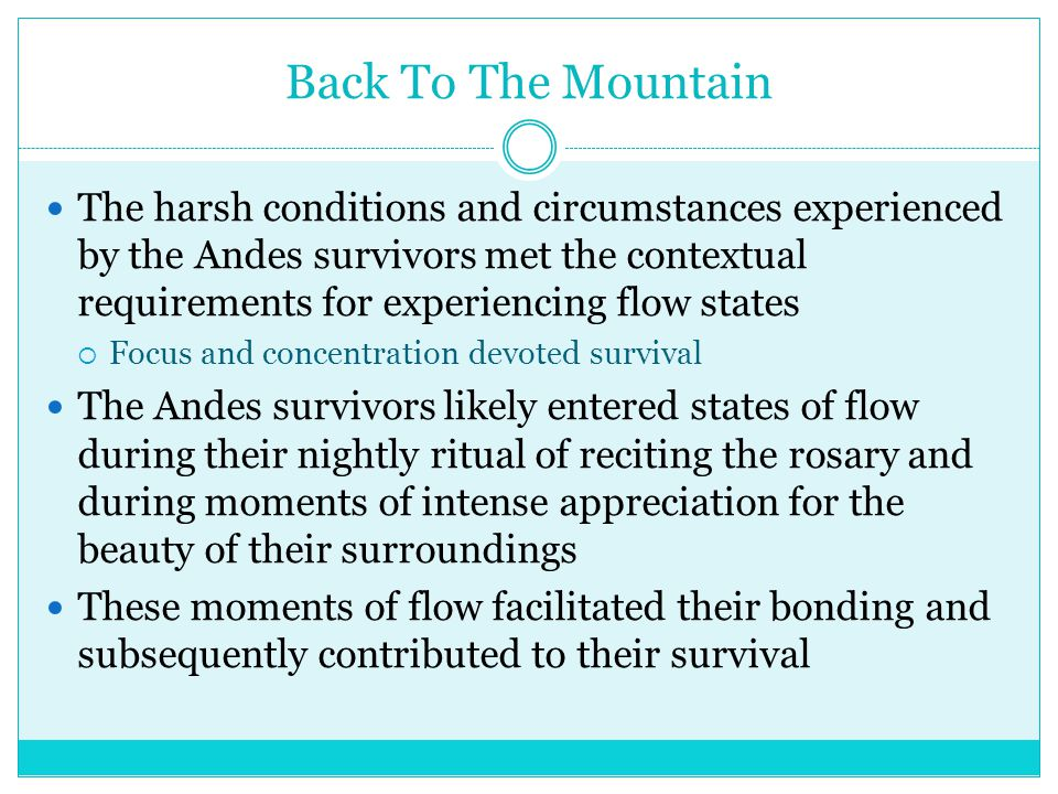 Back To The Mountain The harsh conditions and circumstances experienced by the Andes survivors met the contextual requirements for experiencing flow states  Focus and concentration devoted survival The Andes survivors likely entered states of flow during their nightly ritual of reciting the rosary and during moments of intense appreciation for the beauty of their surroundings These moments of flow facilitated their bonding and subsequently contributed to their survival