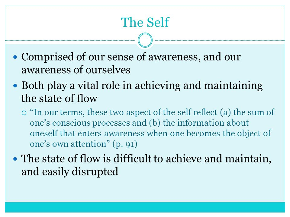 The Self Comprised of our sense of awareness, and our awareness of ourselves Both play a vital role in achieving and maintaining the state of flow  In our terms, these two aspect of the self reflect (a) the sum of one's conscious processes and (b) the information about oneself that enters awareness when one becomes the object of one's own attention (p.