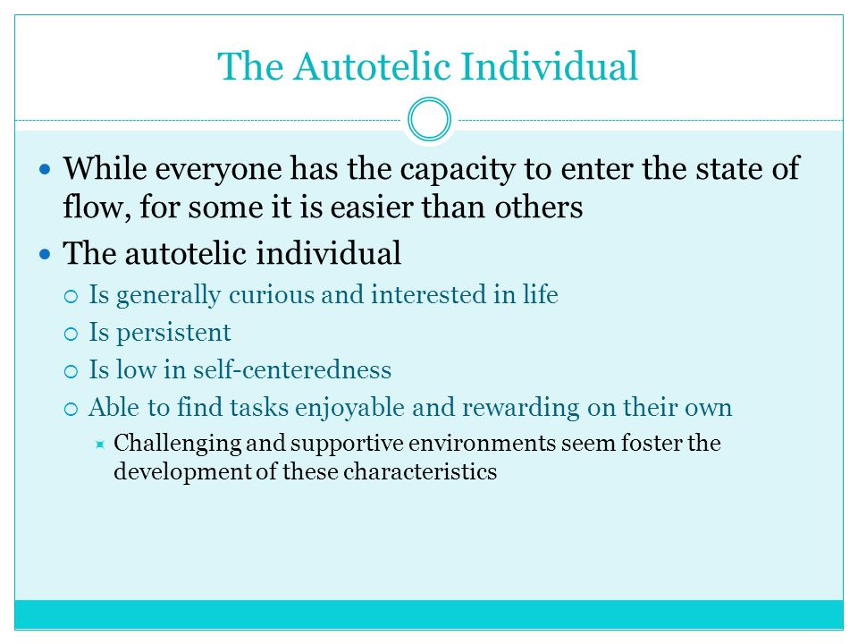 The Autotelic Individual While everyone has the capacity to enter the state of flow, for some it is easier than others The autotelic individual  Is g