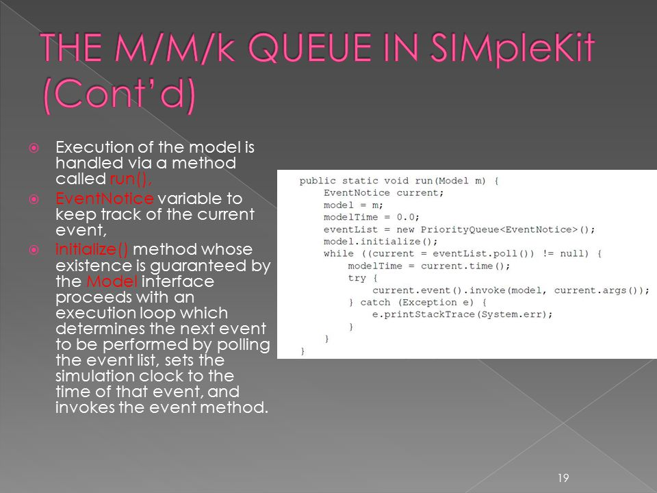  Execution of the model is handled via a method called run(),  EventNotice variable to keep track of the current event,  initialize() method whose existence is guaranteed by the Model interface proceeds with an execution loop which determines the next event to be performed by polling the event list, sets the simulation clock to the time of that event, and invokes the event method.