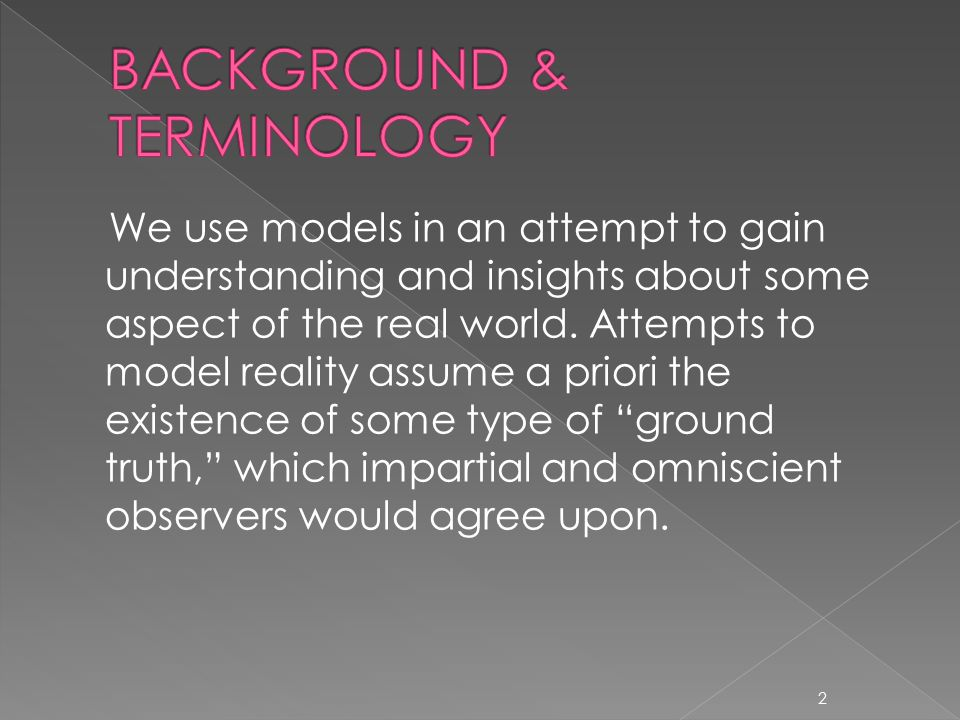 We use models in an attempt to gain understanding and insights about some aspect of the real world.