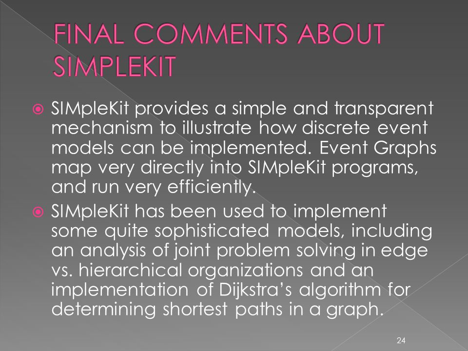  SIMpleKit provides a simple and transparent mechanism to illustrate how discrete event models can be implemented.
