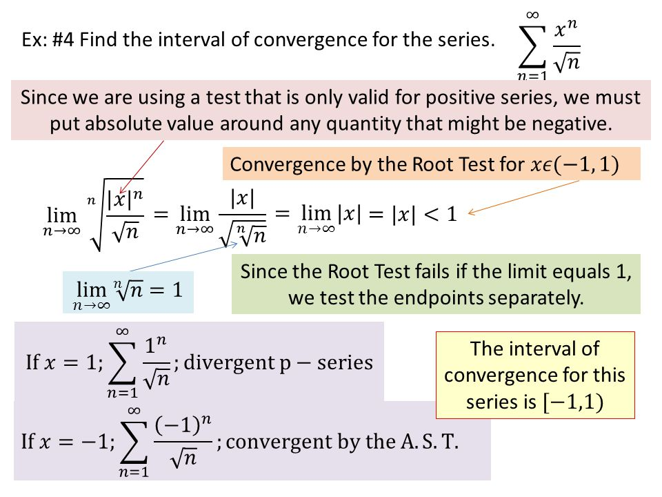 Ex: #4 Find the interval of convergence for the series. Since we are using a test that is only valid for positive series, we must put absolute value a