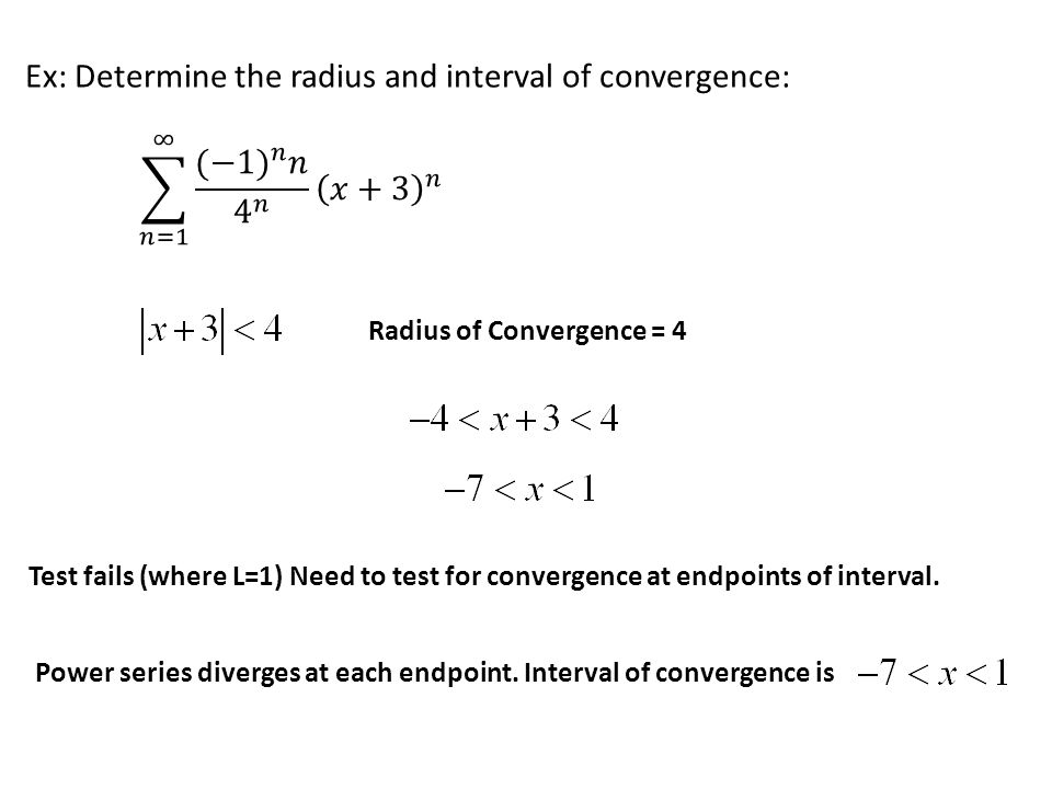 Ex: Determine the radius and interval of convergence: Radius of Convergence = 4 Test fails (where L=1) Need to test for convergence at endpoints of in