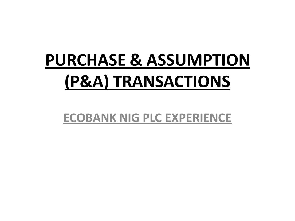 PURCHASE & ASSUMPTION (P&A) TRANSACTIONS ECOBANK NIG PLC EXPERIENCE