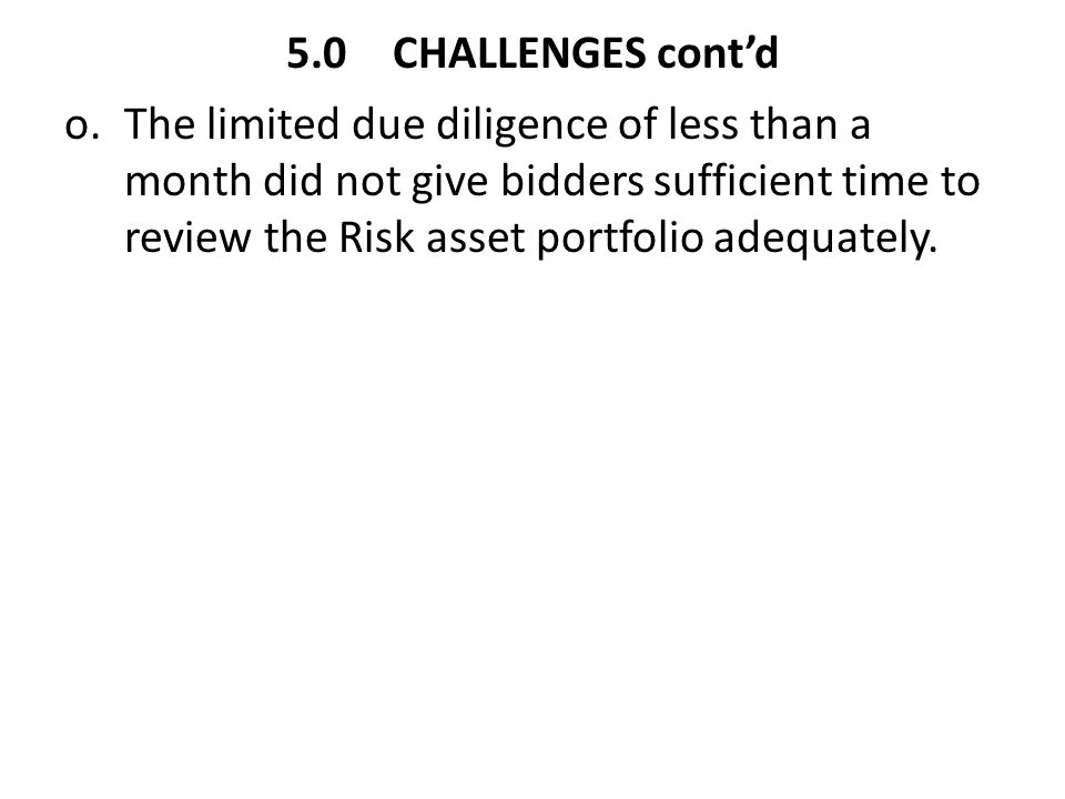 5.0CHALLENGES cont'd o.The limited due diligence of less than a month did not give bidders sufficient time to review the Risk asset portfolio adequate