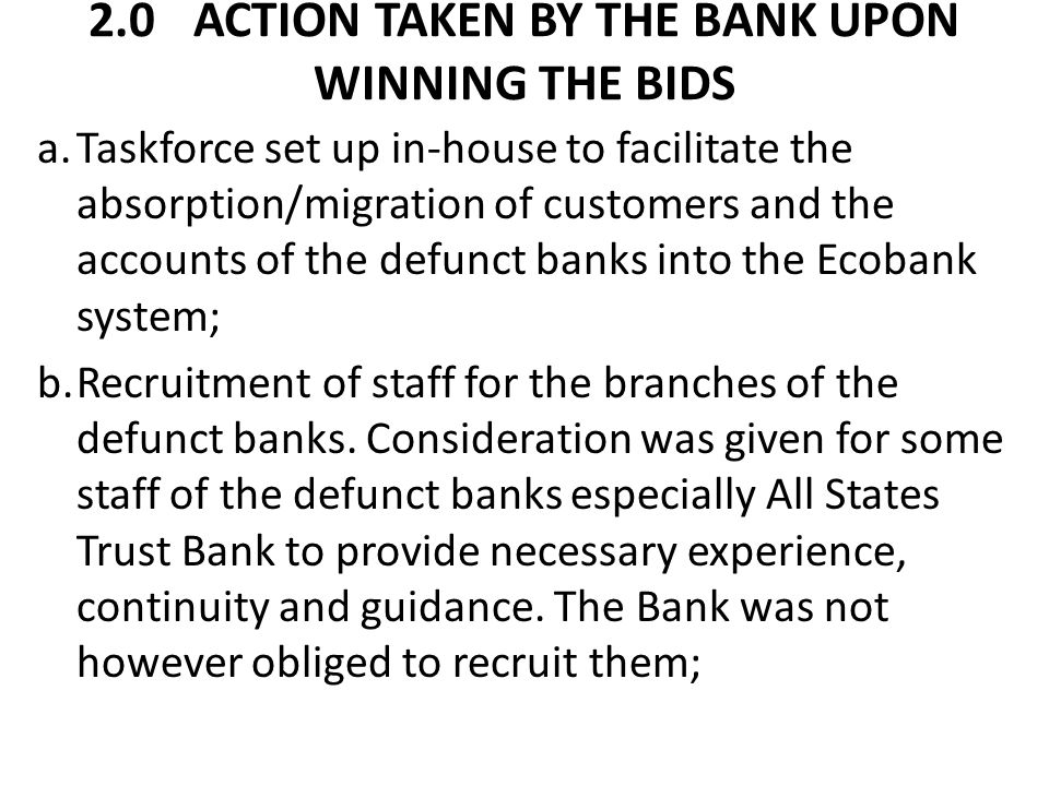 2.0ACTION TAKEN BY THE BANK UPON WINNING THE BIDS cont'd c.Placement of Adverts in various national newspapers and radio inviting the customers of the defunct banks to visit the former branches of the defunct banks; now Ecobank branches to carry out the verification of their accounts and balances therein.