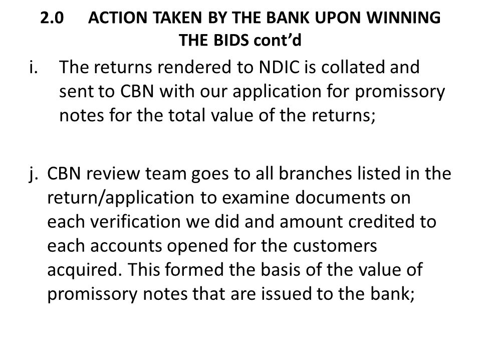 2.0ACTION TAKEN BY THE BANK UPON WINNING THE BIDS cont'd i.The returns rendered to NDIC is collated and sent to CBN with our application for promissor