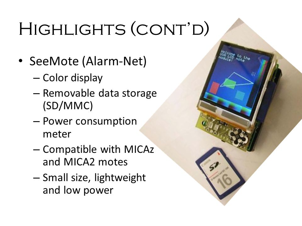 Highlights (cont'd) SeeMote (Alarm-Net) – Color display – Removable data storage (SD/MMC) – Power consumption meter – Compatible with MICAz and MICA2 motes – Small size, lightweight and low power