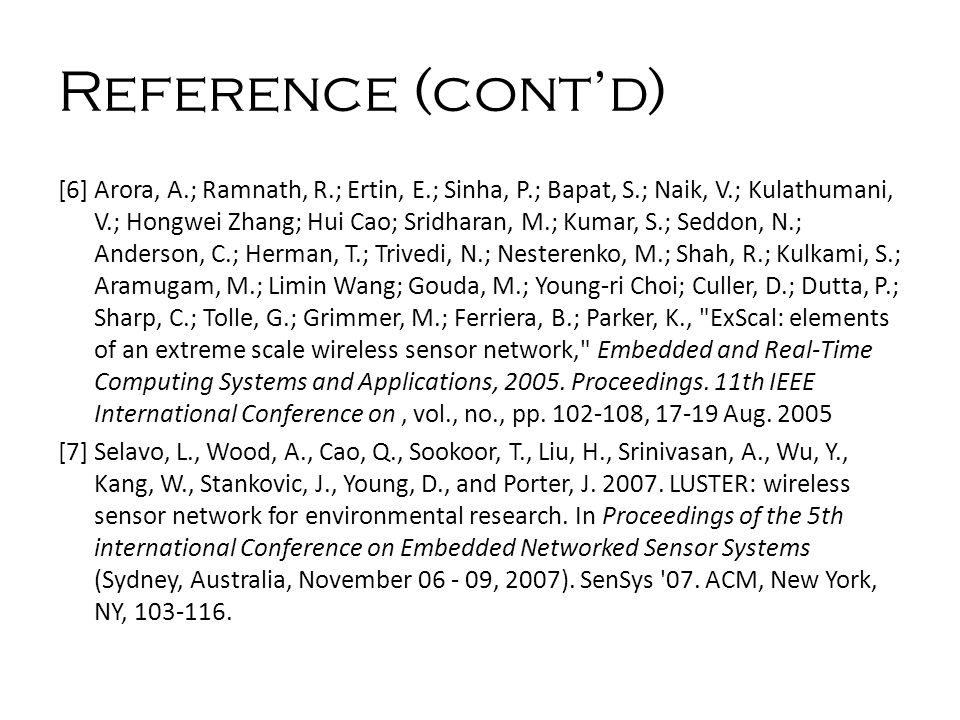 Reference (cont'd) [6] Arora, A.; Ramnath, R.; Ertin, E.; Sinha, P.; Bapat, S.; Naik, V.; Kulathumani, V.; Hongwei Zhang; Hui Cao; Sridharan, M.; Kumar, S.; Seddon, N.; Anderson, C.; Herman, T.; Trivedi, N.; Nesterenko, M.; Shah, R.; Kulkami, S.; Aramugam, M.; Limin Wang; Gouda, M.; Young-ri Choi; Culler, D.; Dutta, P.; Sharp, C.; Tolle, G.; Grimmer, M.; Ferriera, B.; Parker, K., ExScal: elements of an extreme scale wireless sensor network, Embedded and Real-Time Computing Systems and Applications, 2005.